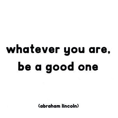 Whatever you are, be a good one (Abraham Lincoln)