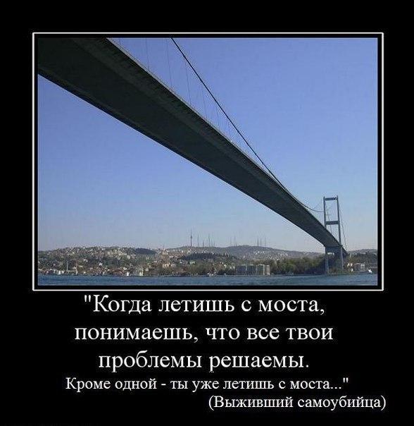 Когда летишь с моста, понимаешь, что все твои проблемы решаемы. Кроме одной - ты уже летишь с моста. (Выживший самоубийца)