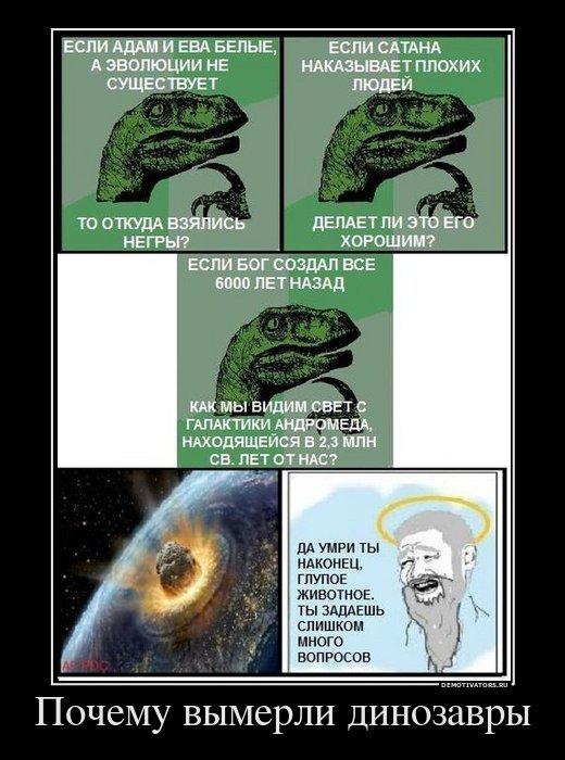 Если Адам и Ева белые, а эволюции не существует, то откуда взялись негры? Если Сатана наказывает плохих людей, делает ли это его хорошим? Если Бог создал все 6000 лет назад, как мы видим свет с галактики Андромеда, находящейся в 2,3 млн св. лет от нас? Да умри ты наконец, глупое животное. ты задаешь слишком много вопросов!