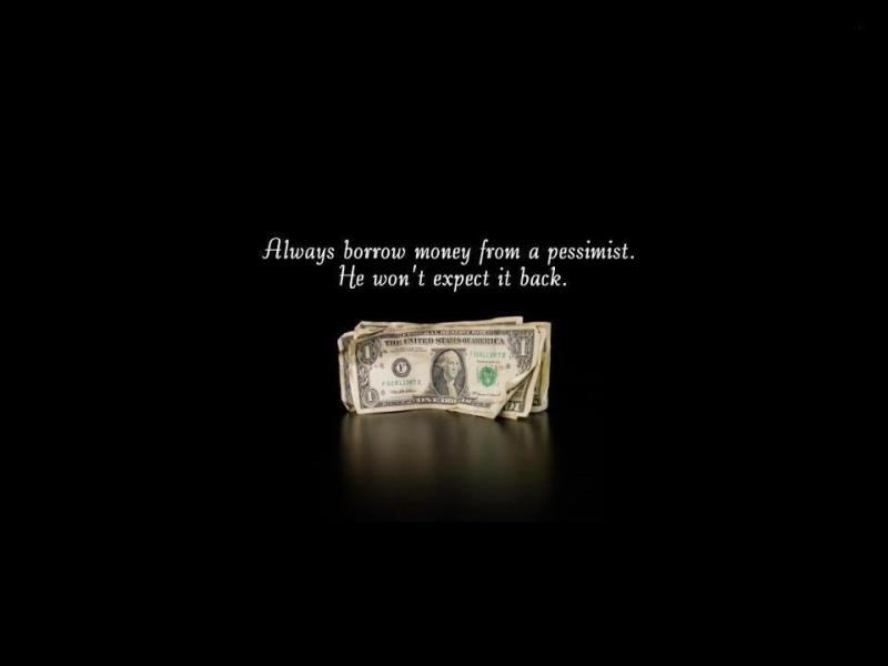 Всегда занимайте деньги у пессимиста. Он не будет ждать, что их назад. Always borrow money from a pessimist. He won't expect it back.
