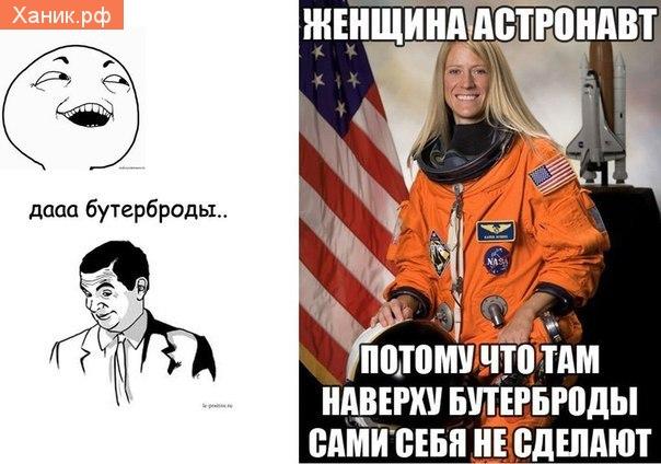 Женщина астронавт. Потому что там наверху бутерброды сами себя не сделают. Дааа Бутерброды