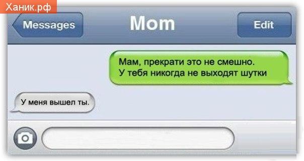 Мам, прекрати это не смешно. У тебя никогда не выходят шутки. У меня вышел ты