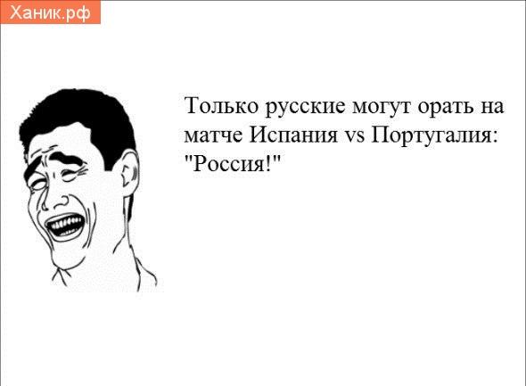 Только русские могу орать в матче Испания- Португалия. Россия!