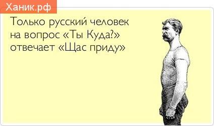 Только русский человек на вопрос ТЫ КУДА? отвечате ЩАС СЕЙЧАС ПРИДУ!