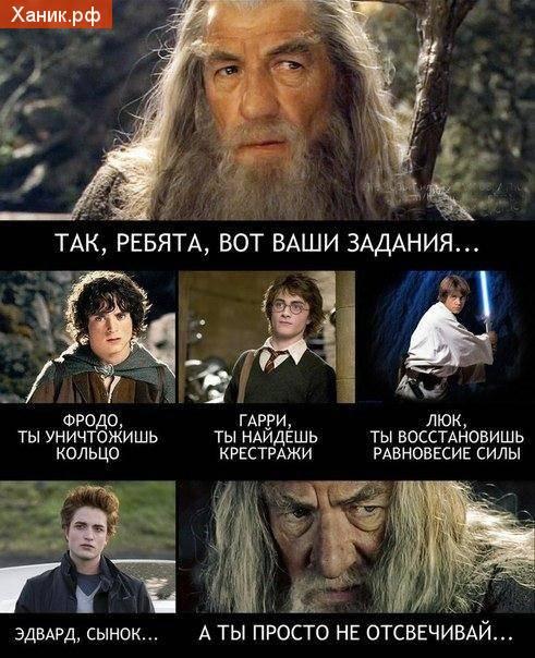 Так, ребята, вот ваши задания. Фродо, ты уничтожишь кольцо. Гарри, ты найдешь, Крестажи... Люк, ты восстановишь равновесие силы.. Эвард, сынок. Ты просто не отсвечивай
