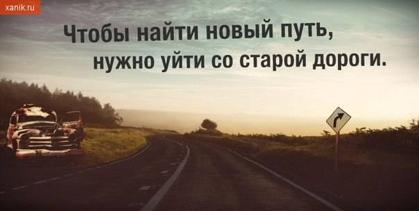 Чтобы найти новый путь, нужно уйти со старой дороги..