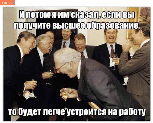 И потом я им сказал, что если вы получите высшее образование, то будет легче устроится на работу