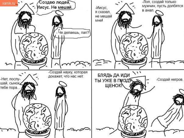 Че делаешь, пап. Создаю людей, Иисус, не мешай. Создай только мужчин, пусть долбятся в анал. Создай науку, которая докажет, что нас нет. Создай негров. Да блядь иди ты уже впизду ценок