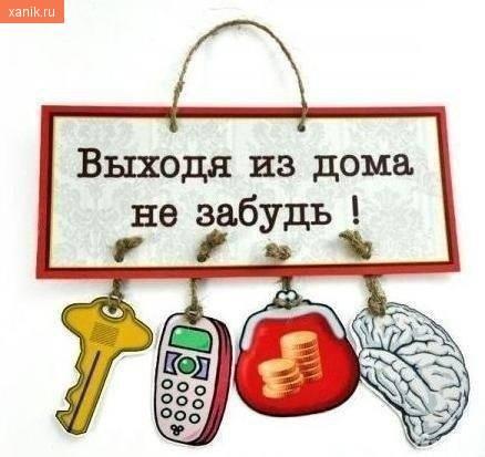Выходя из дома не забудь ключи, телефон, бумажник и мозг