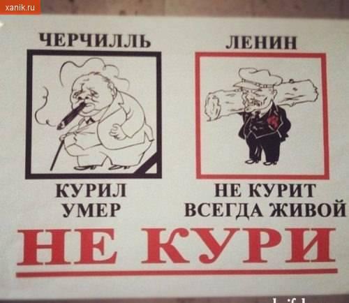 Черчилль курил, умер. Ленин не курит, всегда живой. Не кури