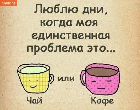 Люблю дни, когда моя единственная проблема чай или кофе?